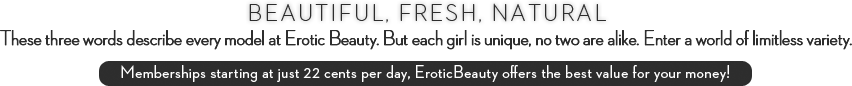 Beautiful, fresh, natural. These three words describe every model at Erotic Beauty. But each girl is unique, no two are alike. Enter a world of limitless variety. Memberships starting at just 22 cents per day, Erotic Beauty offers the best value for your money!